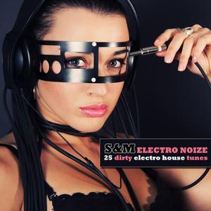 S&M Electro Noize - 25 Dirty Electro House Tunes