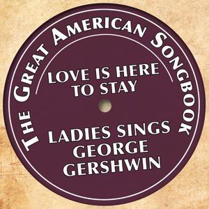 The Great American Songbook: Ladies Sings George Gershwin (Love Is Here to Stay)