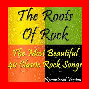 The Roots of Rock: The Most Beautiful 40 Classic Rock Songs (Remastered Version)