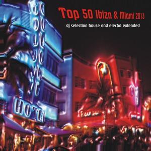 Top 50 Ibiza & Miami 2013 (DJ Selection House and Electro Extended)
