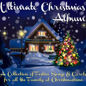 Ultimate Christmas Album (A Collection of Festive Songs & Carols for All the Family At Christmastime)