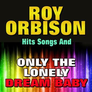 Roy Orbison Hits Songs and Only the Lonely Dream Baby