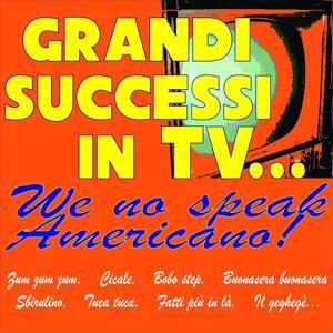 Grandi successi in tv... we no speak americano! (Zum zum zum, cicale, bobo step, buonasera buonasera, sbirulino, tuca tuca, fatti più in là, il geghegè...)