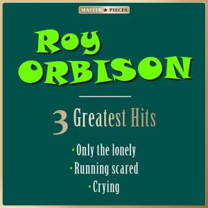 Masterpieces Presents Roy Orbison: Only the Lonely / Running Scared / Crying (3 Greatest Pop Hits)