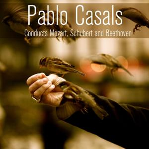 Pablo Casals Conducts Mozart, Schubert and Beethoven