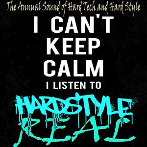 I Can't Keep Calm I Listen to Real Hardstyle (The Annual Sound of Hard Tech and Hard Style)