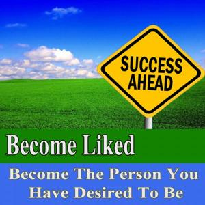 Become Liked Become the Person You Have Desired to Be Subliminal Change