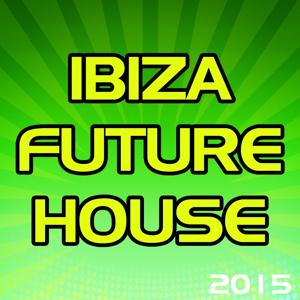 Ibiza Future House 2015 (100 Songs Hits Essential Extended DJ Urban Dance Top of the Clubs in da House Anthems Dangerous Mix)