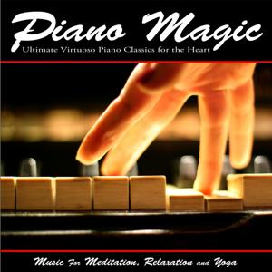 Piano Magic: Ultimate Virtuoso Piano Classics for the Heart - Music for Meditation, Relaxation and Yoga