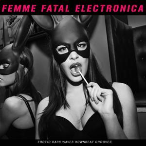 Femme Fatal Electronica (Erotic Dark Waves Downbeat Grooves)