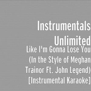 Like I'm Gonna Lose You (In the Style of Meghan Trainor feat. John Legend) [Instrumental Karaoke]